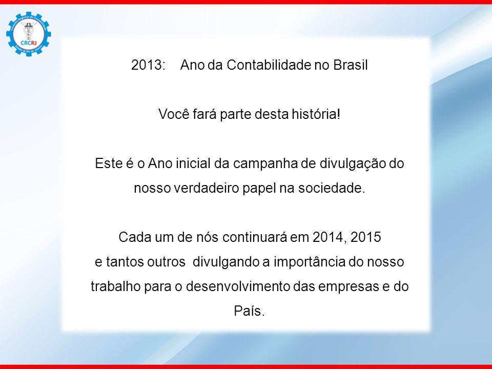 2013: Ano da Contabilidade no Brasil Você fará parte desta história! Este é o Ano inicial da campanha de divulgação do nosso verdadeiro papel na socie