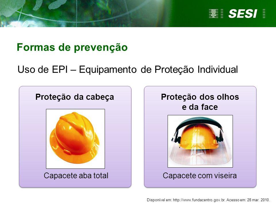 Proteção da cabeça Uso de EPI – Equipamento de Proteção Individual Proteção dos olhos e da face Capacete aba totalCapacete com viseira Formas de prevenção Disponível em: http://www.fundacentro.gov.br.