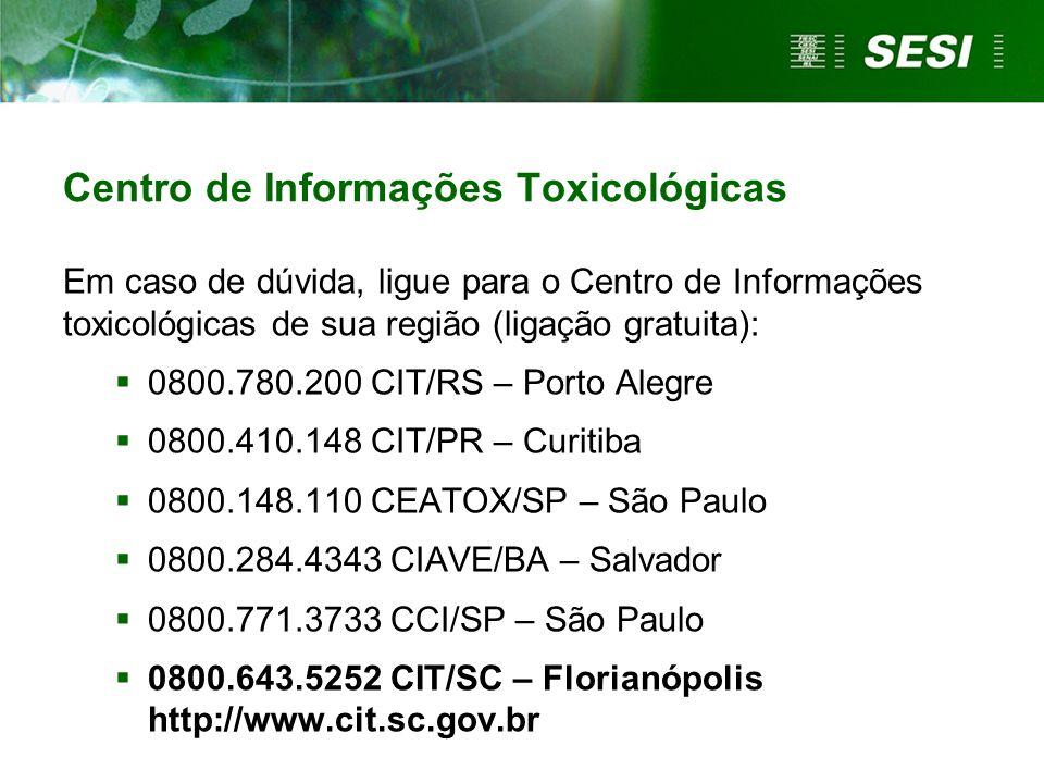 Centro de Informações Toxicológicas Em caso de dúvida, ligue para o Centro de Informações toxicológicas de sua região (ligação gratuita):  0800.780.200 CIT/RS – Porto Alegre  0800.410.148 CIT/PR – Curitiba  0800.148.110 CEATOX/SP – São Paulo  0800.284.4343 CIAVE/BA – Salvador  0800.771.3733 CCI/SP – São Paulo  0800.643.5252 CIT/SC – Florianópolis http://www.cit.sc.gov.br