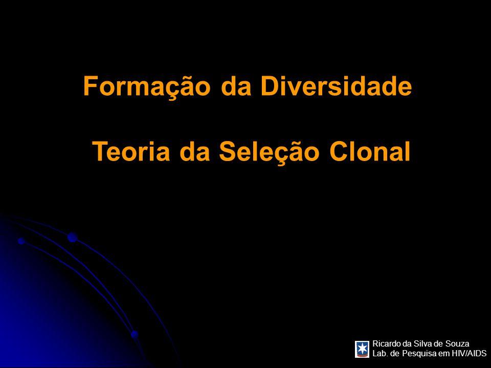 Ricardo da Silva de Souza Lab. de Pesquisa em HIV/AIDS Formação da Diversidade Teoria da Seleção Clonal