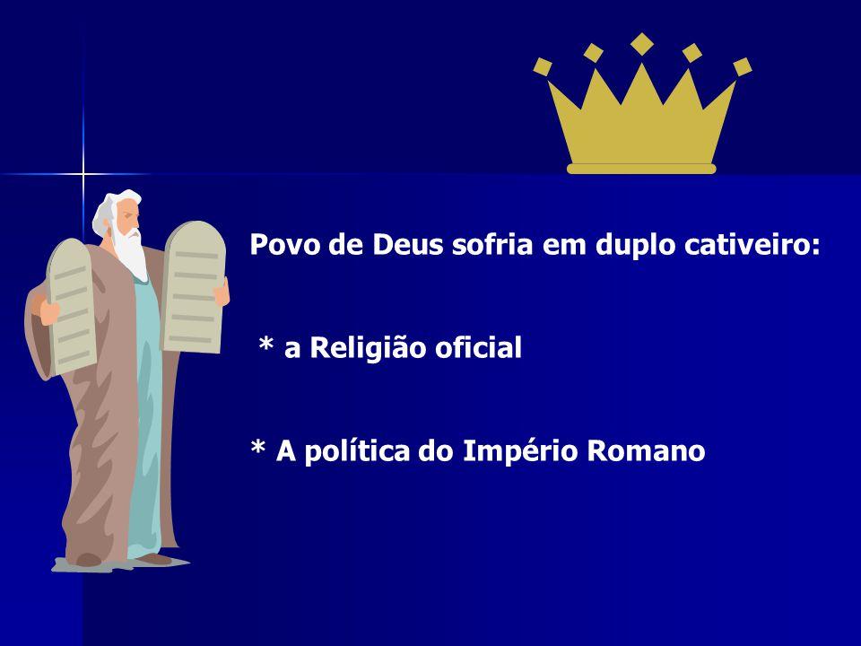 Povo de Deus sofria em duplo cativeiro: * a Religião oficial * A política do Império Romano
