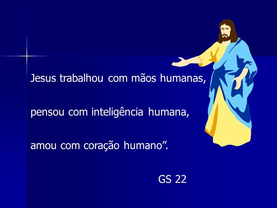 """Jesus trabalhou com mãos humanas, pensou com inteligência humana, amou com coração humano"""". GS 22"""