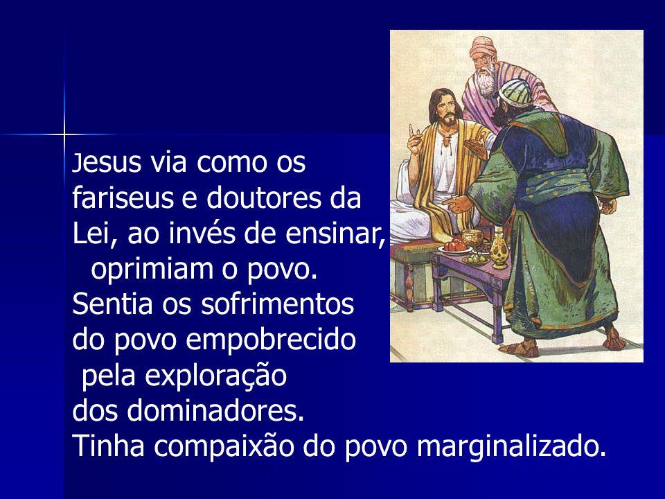 J esus via como os fariseus e doutores da Lei, ao invés de ensinar, oprimiam o povo. Sentia os sofrimentos do povo empobrecido pela exploração dos dom