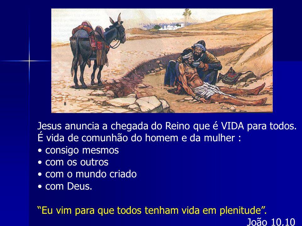 Jesus anuncia a chegada do Reino que é VIDA para todos. É vida de comunhão do homem e da mulher : consigo mesmos com os outros com o mundo criado com