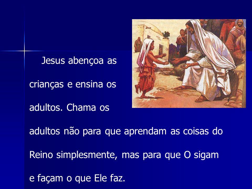 Jesus abençoa as crianças e ensina os adultos. Chama os adultos não para que aprendam as coisas do Reino simplesmente, mas para que O sigam e façam o