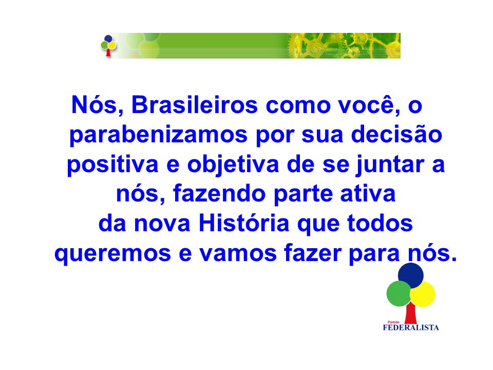 Nós, Brasileiros como você, o parabenizamos por sua decisão positiva e objetiva de se juntar a nós, fazendo parte ativa da nova História que todos queremos e vamos fazer para nós.