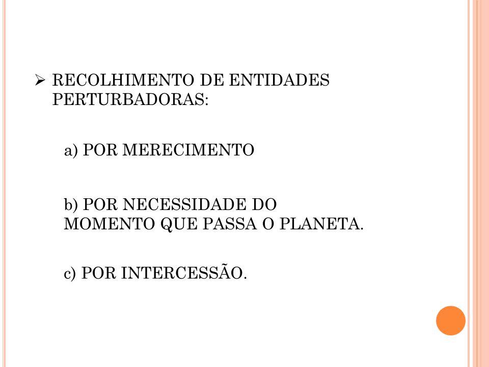  RECOLHIMENTO DE ENTIDADES PERTURBADORAS: a) POR MERECIMENTO b) POR NECESSIDADE DO MOMENTO QUE PASSA O PLANETA. c) POR INTERCESSÃO.