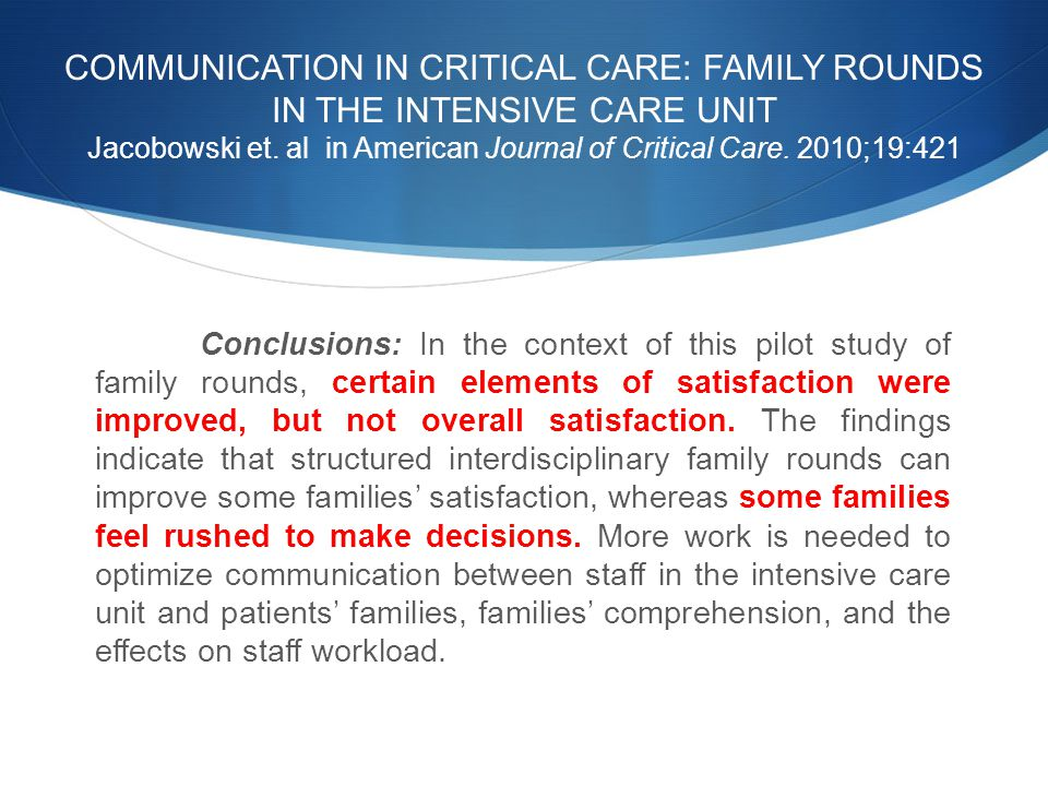 COMMUNICATION IN CRITICAL CARE: FAMILY ROUNDS IN THE INTENSIVE CARE UNIT Jacobowski et. al in American Journal of Critical Care. 2010;19:421 Conclusio