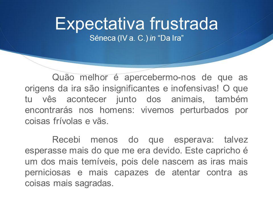 """Expectativa frustrada Séneca (IV a. C.) in """"Da Ira"""" Quão melhor é apercebermo-nos de que as origens da ira são insignificantes e inofensivas! O que tu"""