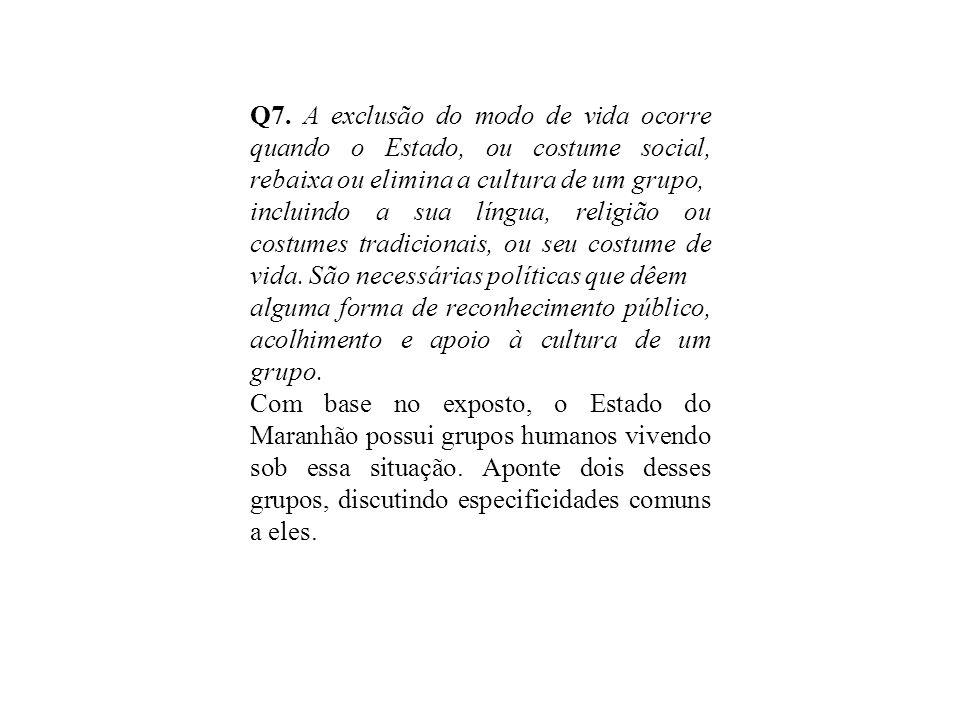 Q7. A exclusão do modo de vida ocorre quando o Estado, ou costume social, rebaixa ou elimina a cultura de um grupo, incluindo a sua língua, religião o