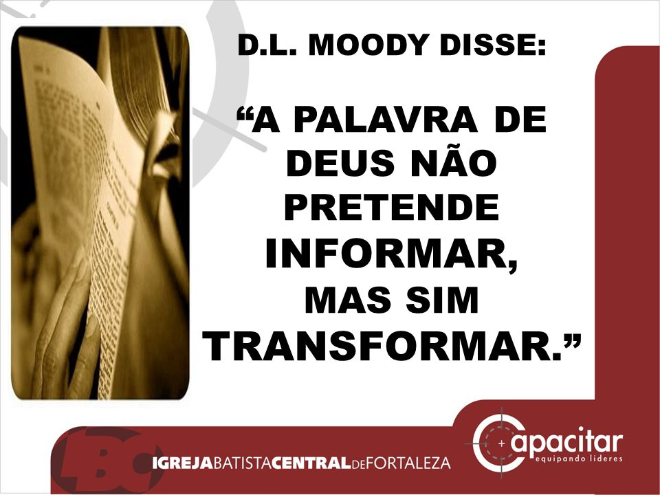 """D.L. MOODY DISSE: """"A PALAVRA DE DEUS NÃO PRETENDE INFORMAR, MAS SIM TRANSFORMAR."""""""