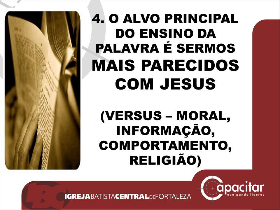 4. O ALVO PRINCIPAL DO ENSINO DA PALAVRA É SERMOS MAIS PARECIDOS COM JESUS (VERSUS – MORAL, INFORMAÇÃO, COMPORTAMENTO, RELIGIÃO)