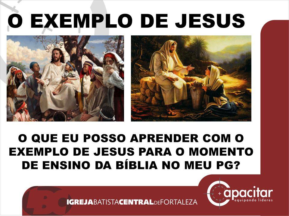 O QUE EU POSSO APRENDER COM O EXEMPLO DE JESUS PARA O MOMENTO DE ENSINO DA BÍBLIA NO MEU PG? O EXEMPLO DE JESUS