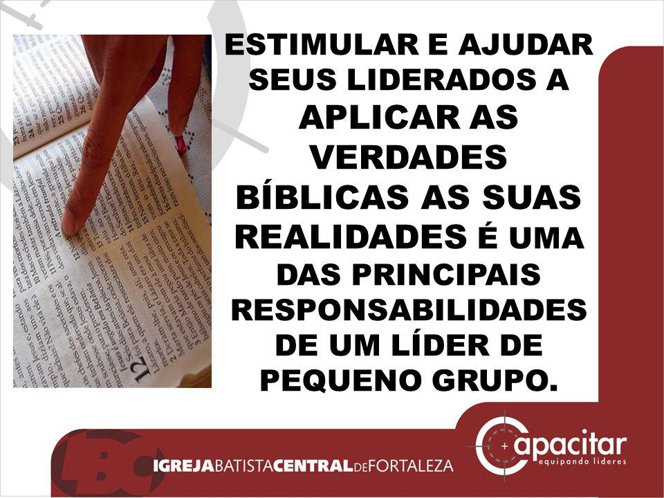 ESTIMULAR E AJUDAR SEUS LIDERADOS A APLICAR AS VERDADES BÍBLICAS AS SUAS REALIDADES É UMA DAS PRINCIPAIS RESPONSABILIDADES DE UM LÍDER DE PEQUENO GRUP
