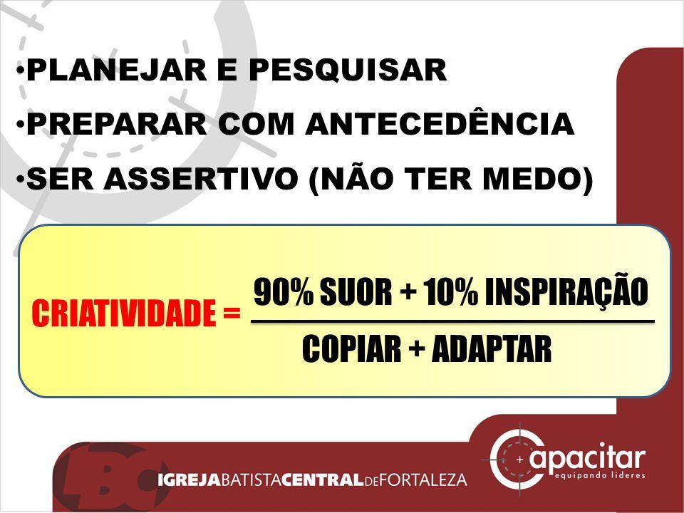 PLANEJAR E PESQUISAR PREPARAR COM ANTECEDÊNCIA SER ASSERTIVO (NÃO TER MEDO) 90% SUOR + 10% INSPIRAÇÃO COPIAR + ADAPTAR CRIATIVIDADE =