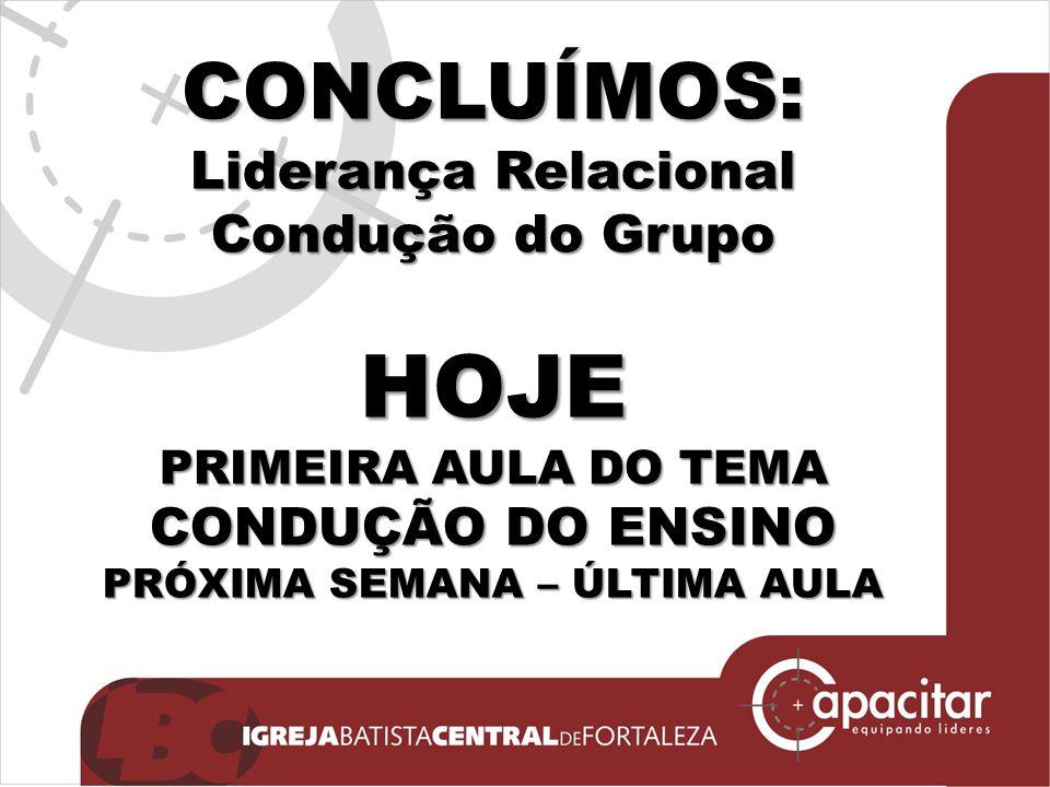 CONCLUÍMOS: Liderança Relacional Condução do Grupo HOJE PRIMEIRA AULA DO TEMA CONDUÇÃO DO ENSINO PRÓXIMA SEMANA – ÚLTIMA AULA