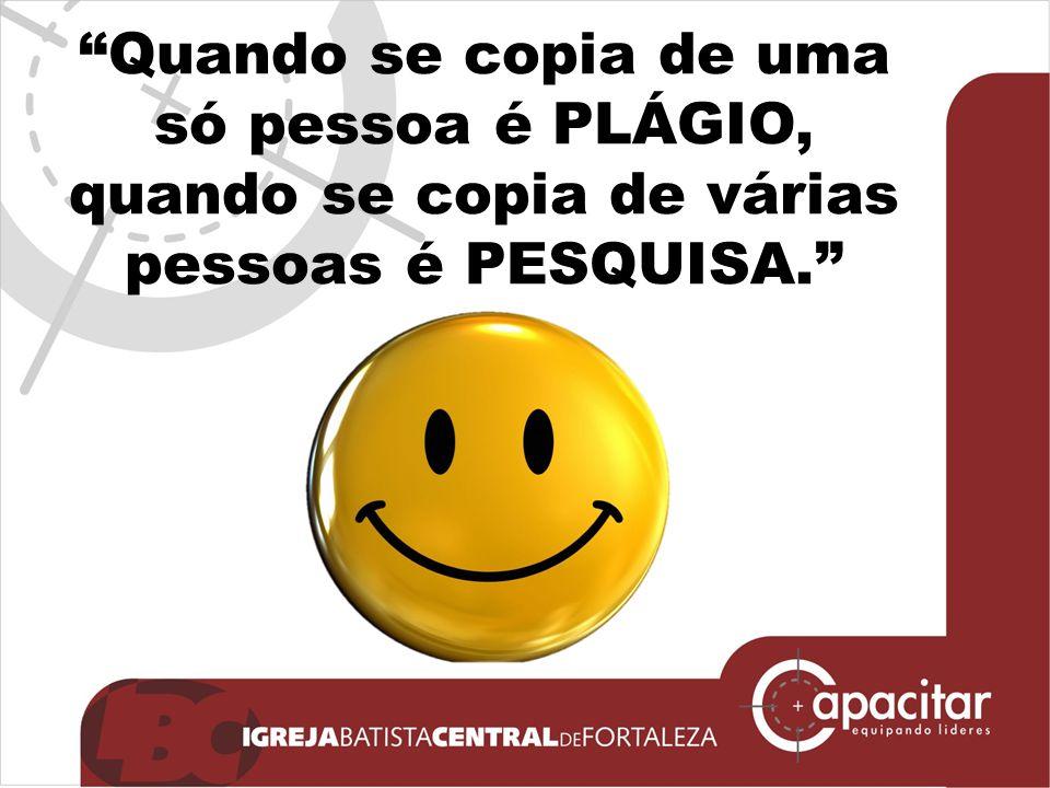 """""""Quando se copia de uma só pessoa é PLÁGIO, quando se copia de várias pessoas é PESQUISA."""""""