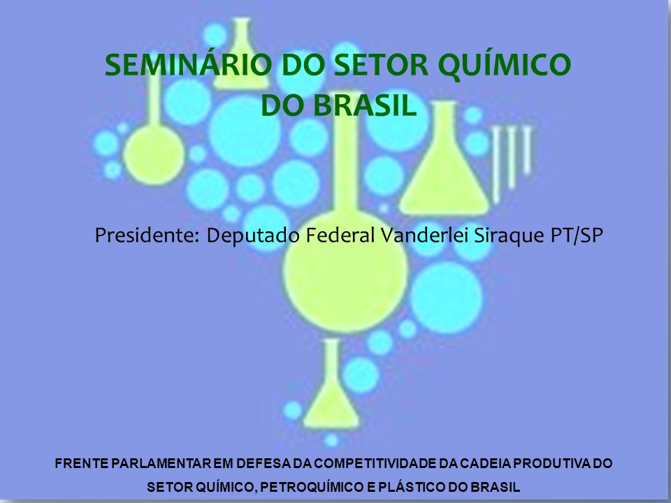 Presidente: Deputado Federal Vanderlei Siraque PT/SP SEMINÁRIO DO SETOR QUÍMICO DO BRASIL FRENTE PARLAMENTAR EM DEFESA DA COMPETITIVIDADE DA CADEIA PRODUTIVA DO SETOR QUÍMICO, PETROQUÍMICO E PLÁSTICO DO BRASIL