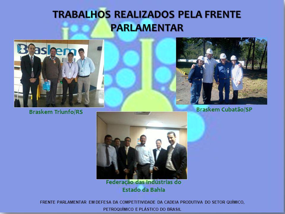 TRABALHOS REALIZADOS PELA FRENTE PARLAMENTAR Braskem Triunfo/RS Federação das Indústrias do Estado da Bahia FRENTE PARLAMENTAR EM DEFESA DA COMPETITIVIDADE DA CADEIA PRODUTIVA DO SETOR QUÍMICO, PETROQUÍMICO E PLÁSTICO DO BRASIL Braskem Cubatão/SP