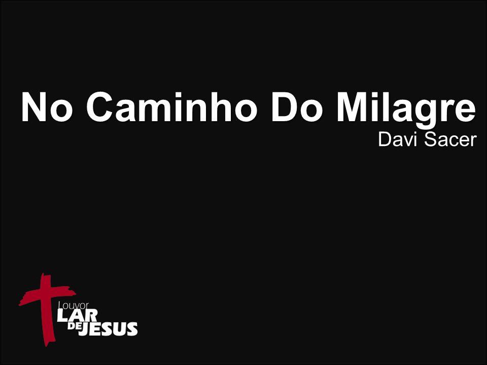 NO CAMINHO DO MILAGRE ESTOU SEI QUE TÚ IRÁS PASSAR POR AQUI,