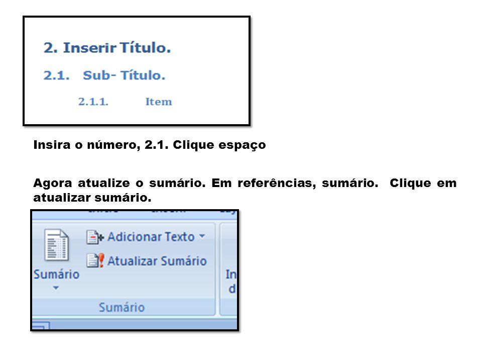 Insira o número, 2.1. Clique espaço Agora atualize o sumário. Em referências, sumário. Clique em atualizar sumário.