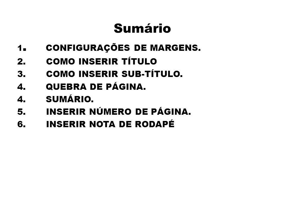 Sumário 1. CONFIGURAÇÕES DE MARGENS. 2. COMO INSERIR TÍTULO 3. COMO INSERIR SUB-TÍTULO. 4.QUEBRA DE PÁGINA. 4.SUMÁRIO. 5. INSERIR NÚMERO DE PÁGINA. 6.