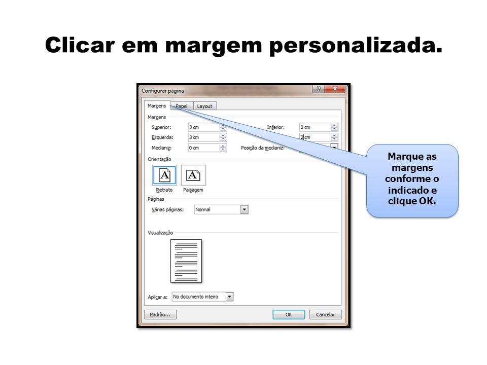 Clicar em margem personalizada. Marque as margens conforme o indicado e clique OK.
