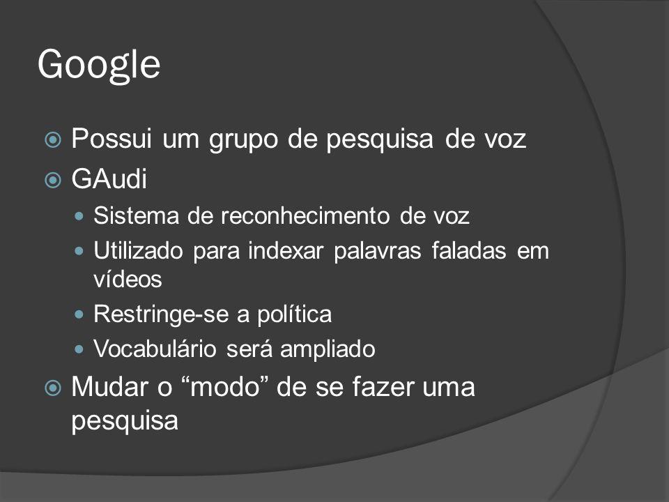 Google  Possui um grupo de pesquisa de voz  GAudi Sistema de reconhecimento de voz Utilizado para indexar palavras faladas em vídeos Restringe-se a política Vocabulário será ampliado  Mudar o modo de se fazer uma pesquisa