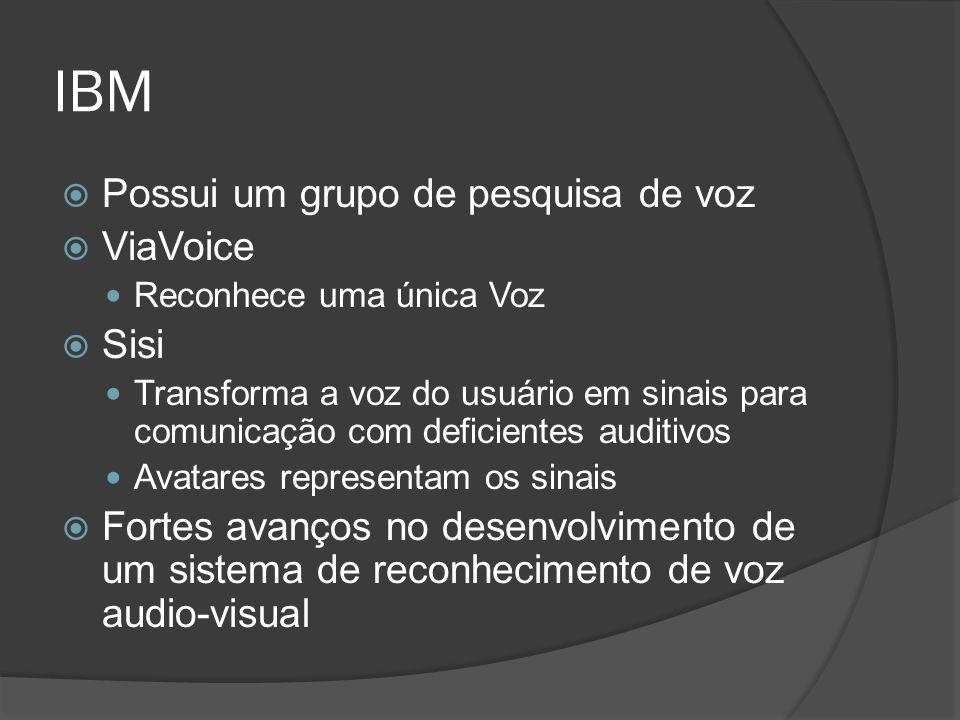 IBM  Possui um grupo de pesquisa de voz  ViaVoice Reconhece uma única Voz  Sisi Transforma a voz do usuário em sinais para comunicação com deficientes auditivos Avatares representam os sinais  Fortes avanços no desenvolvimento de um sistema de reconhecimento de voz audio-visual