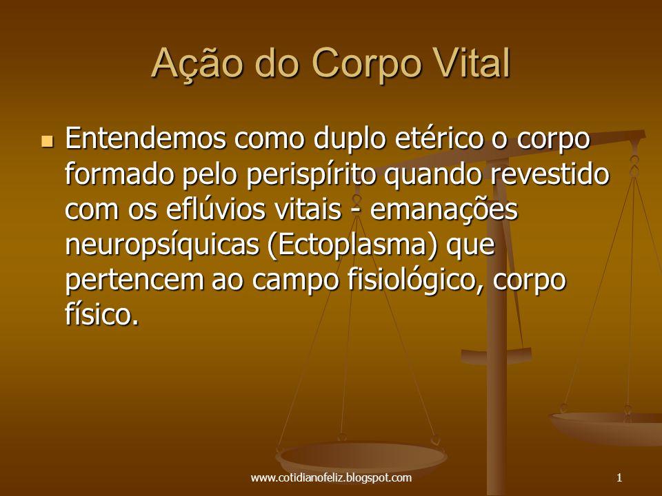www.cotidianofeliz.blogspot.com1 Ação do Corpo Vital Entendemos como duplo etérico o corpo formado pelo perispírito quando revestido com os eflúvios v