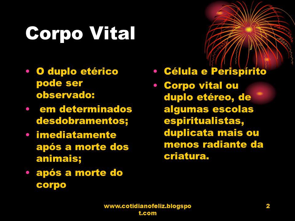 www.cotidianofeliz.blogspo t.com 2 Corpo Vital O duplo etérico pode ser observado: em determinados desdobramentos; imediatamente após a morte dos anim