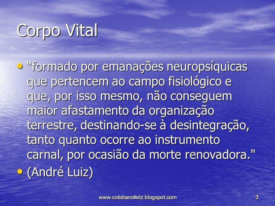"""www.cotidianofeliz.blogspot.com3 Corpo Vital """"formado por emanações neuropsíquicas que pertencem ao campo fisiológico e que, por isso mesmo, não conse"""