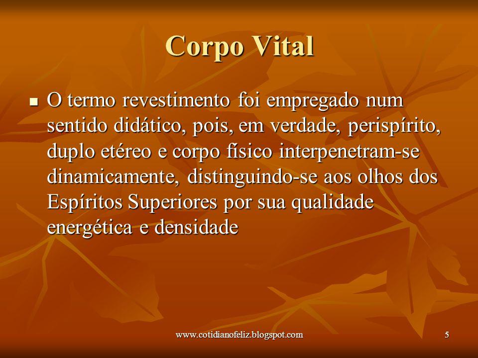 www.cotidianofeliz.blogspot.com5 Corpo Vital O termo revestimento foi empregado num sentido didático, pois, em verdade, perispírito, duplo etéreo e co
