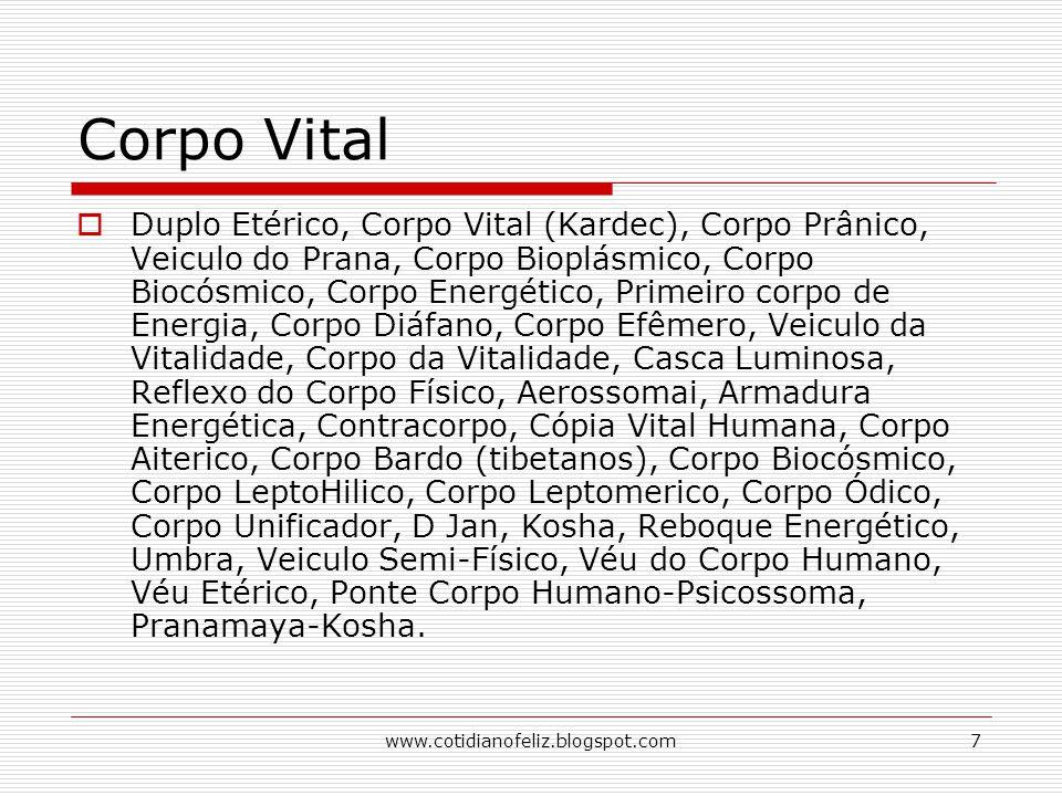 www.cotidianofeliz.blogspot.com7 Corpo Vital  Duplo Etérico, Corpo Vital (Kardec), Corpo Prânico, Veiculo do Prana, Corpo Bioplásmico, Corpo Biocósmi