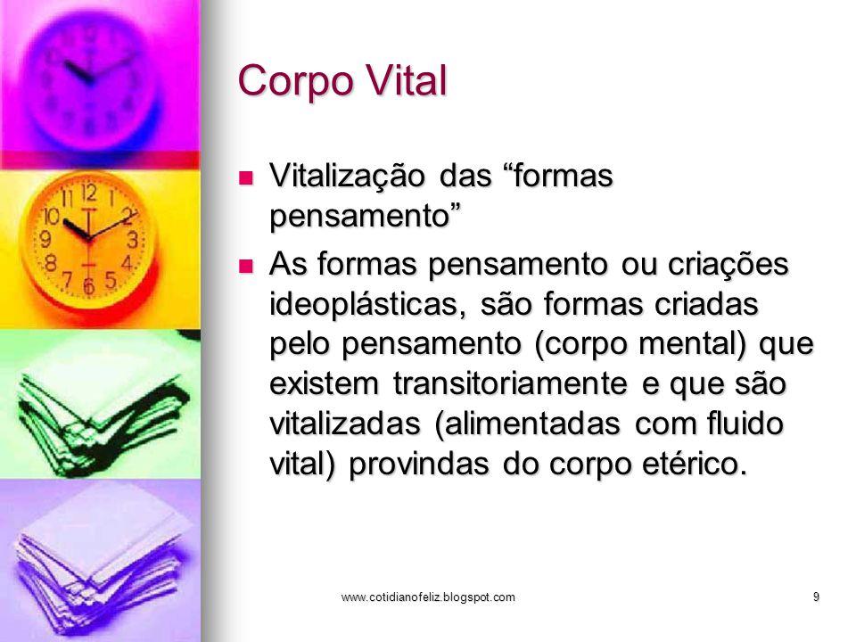 """www.cotidianofeliz.blogspot.com9 Corpo Vital Vitalização das """"formas pensamento"""" Vitalização das """"formas pensamento"""" As formas pensamento ou criações"""