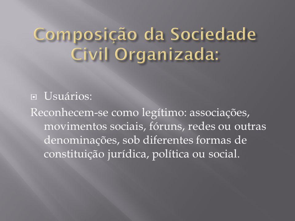  Usuários: Reconhecem-se como legítimo: associações, movimentos sociais, fóruns, redes ou outras denominações, sob diferentes formas de constituição jurídica, política ou social.
