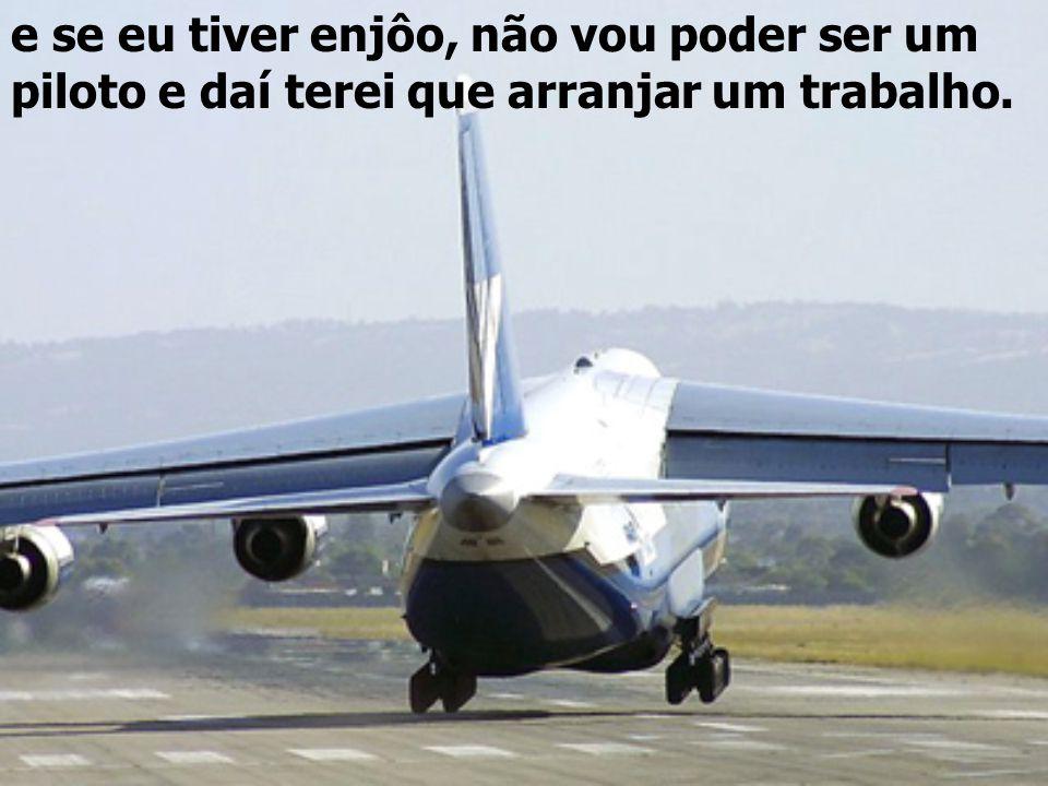 Espero que eu não tenha enjôo ao voar, porque eu sinto enjôo de andar de carro...