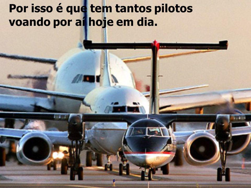 Por isso é que tem tantos pilotos voando por aí hoje em dia.................................