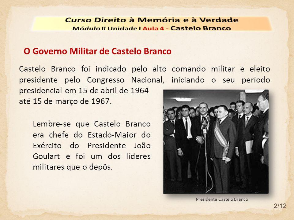 2/12 O Governo Militar de Castelo Branco Castelo Branco foi indicado pelo alto comando militar e eleito presidente pelo Congresso Nacional, iniciando