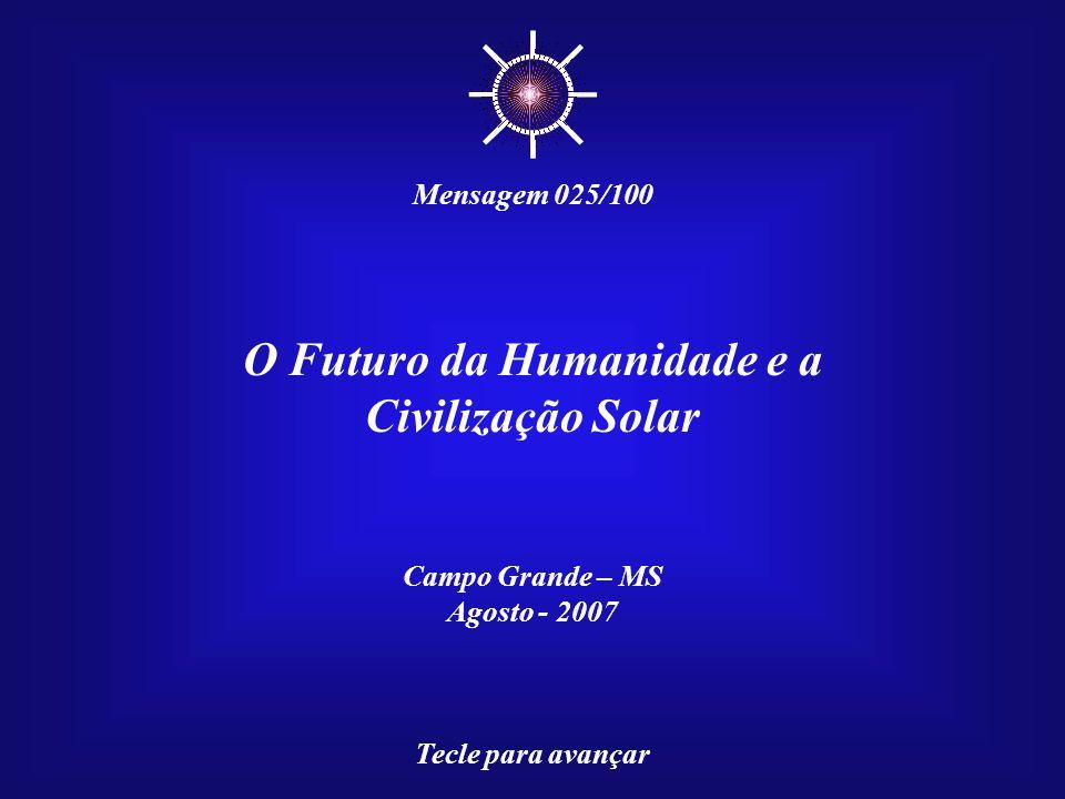 O Futuro da Humanidade e a Civilização Solar Campo Grande – MS Agosto - 2007 Tecle para avançar ☼ Mensagem 025/100