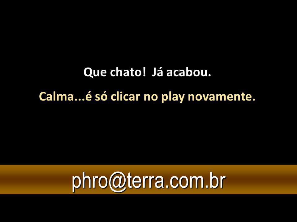 Que chato! Já acabou. Calma...é só clicar no play novamente. phro@terra.com.br