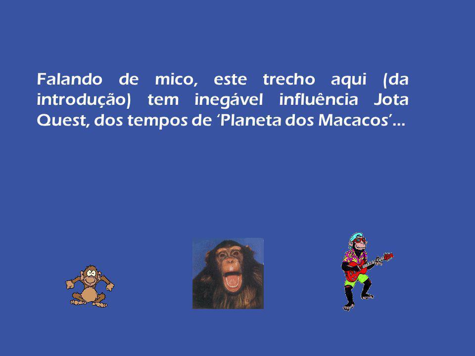 Falando de mico, este trecho aqui (da introdução) tem inegável influência Jota Quest, dos tempos de 'Planeta dos Macacos'...