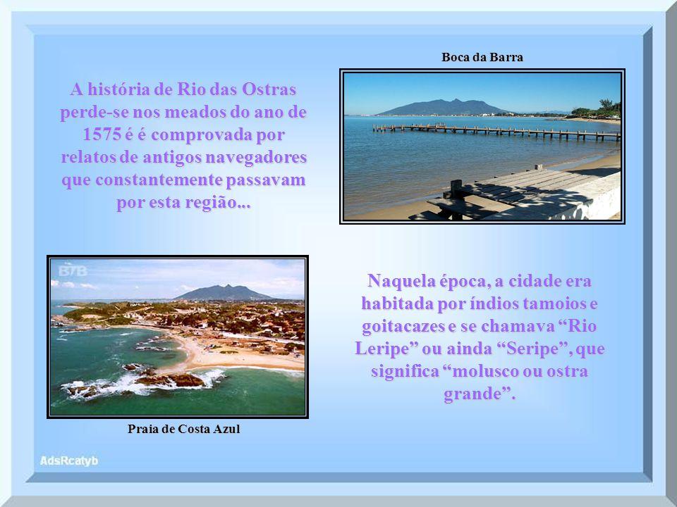 Boca da Barra Praia de Costa Azul A história de Rio das Ostras perde-se nos meados do ano de 1575 é é comprovada por relatos de antigos navegadores que constantemente passavam por esta região...