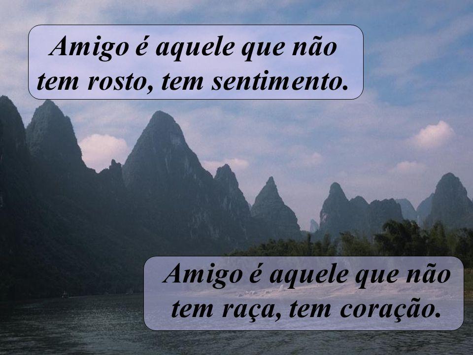 Amigo é aquele que não tem rosto, tem sentimento. Amigo é aquele que não tem raça, tem coração.