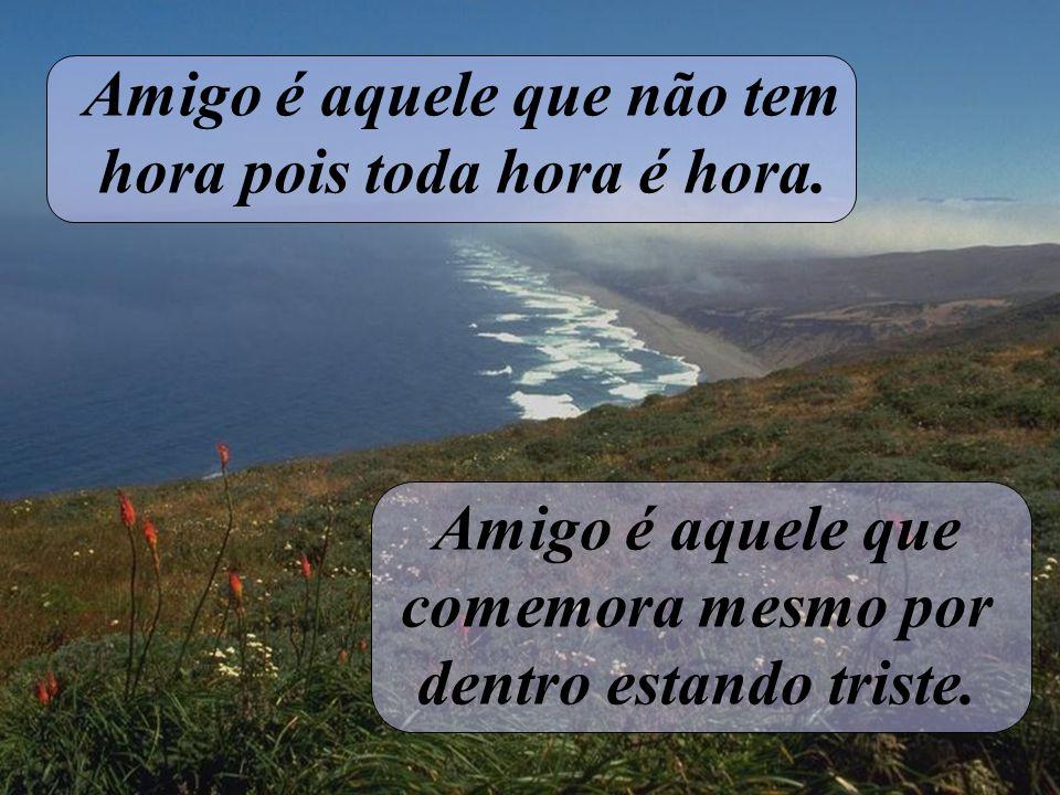 Amigo é aquele que não tem preconceito, e sim, mãos estendidas. Amigo é aquele que chora sorrindo na lágrima de nossa alegria.