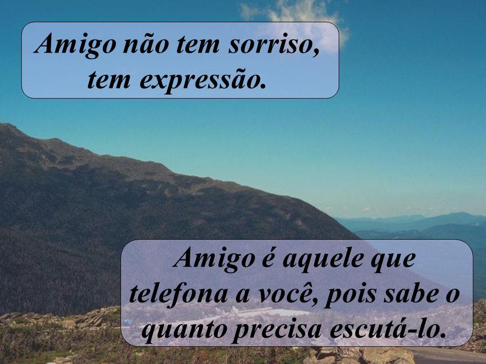 Amigo é aquele que não tem hora pois toda hora é hora. Amigo é aquele que comemora mesmo por dentro estando triste.