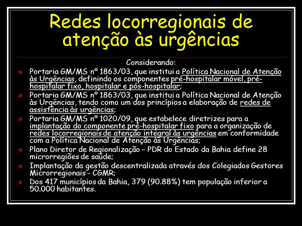 Princípios A regionalização da atenção às urgências no Estado da Bahia tem caráter fundamental de construção e elaboração regional, a partir dos Colegiados Gestores Microrregionais - CGMR, seguindo os parâmetros das referidas Portarias e, principalmente, seguindo dois princípios fundamentais, ou seja, descentralização e desconcentração das urgências.
