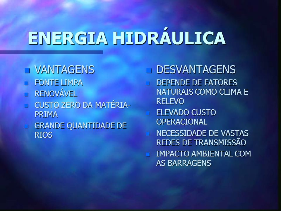 ENERGIA HIDRÁULICA n VANTAGENS n FONTE LIMPA n RENOVÁVEL n CUSTO ZERO DA MATÉRIA- PRIMA n GRANDE QUANTIDADE DE RIOS n DESVANTAGENS n DEPENDE DE FATORES NATURAIS COMO CLIMA E RELEVO n ELEVADO CUSTO OPERACIONAL n NECESSIDADE DE VASTAS REDES DE TRANSMISSÃO n IMPACTO AMBIENTAL COM AS BARRAGENS