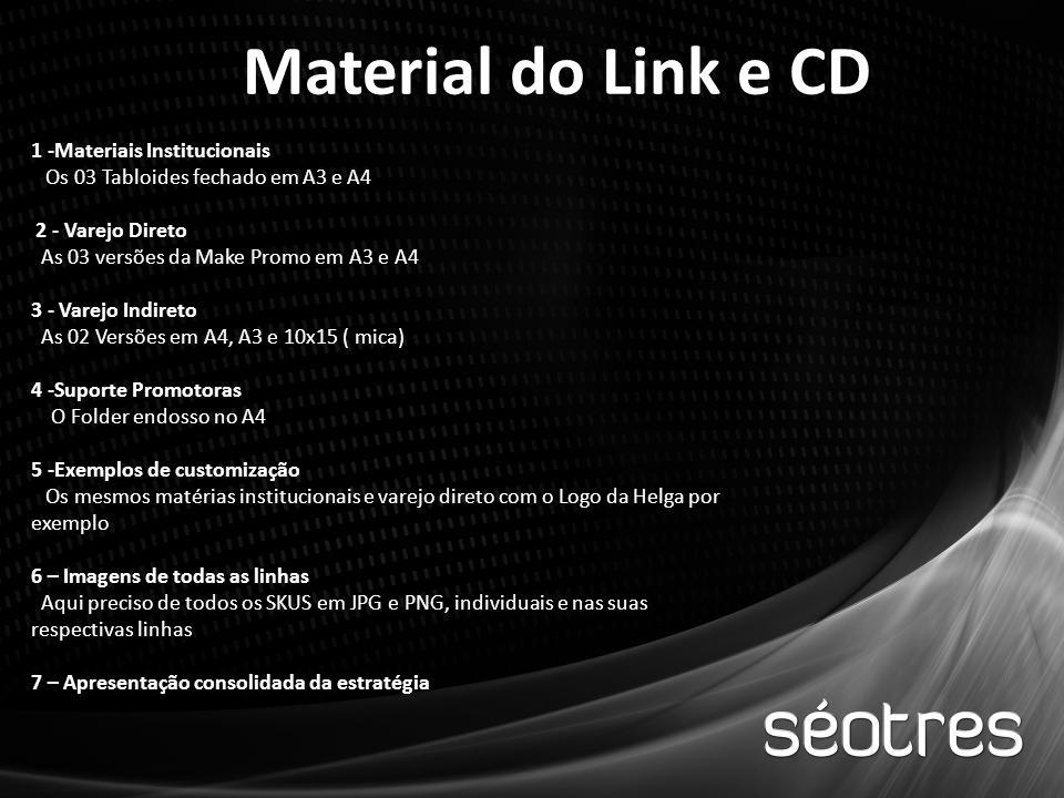 Material do Link e CD 1 -Materiais Institucionais Os 03 Tabloides fechado em A3 e A4 2 - Varejo Direto As 03 versões da Make Promo em A3 e A4 3 - Varejo Indireto As 02 Versões em A4, A3 e 10x15 ( mica) 4 -Suporte Promotoras O Folder endosso no A4 5 -Exemplos de customização Os mesmos matérias institucionais e varejo direto com o Logo da Helga por exemplo 6 – Imagens de todas as linhas Aqui preciso de todos os SKUS em JPG e PNG, individuais e nas suas respectivas linhas 7 – Apresentação consolidada da estratégia