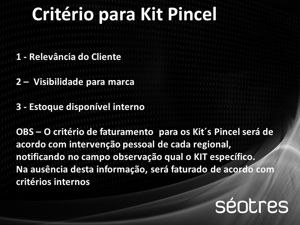 Critério para Kit Pincel 1 - Relevância do Cliente 2 – Visibilidade para marca 3 - Estoque disponível interno OBS – O critério de faturamento para os Kit´s Pincel será de acordo com intervenção pessoal de cada regional, notificando no campo observação qual o KIT específico.